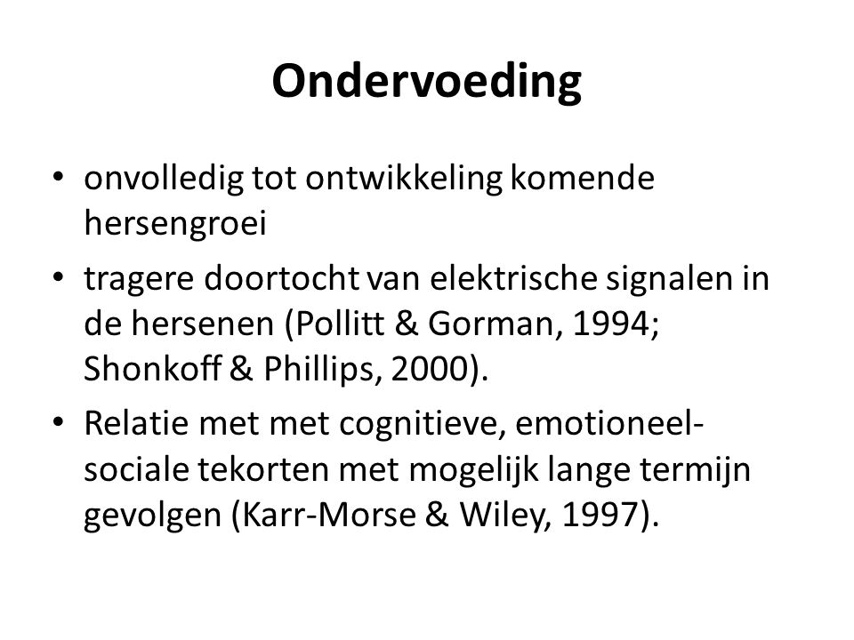 Ondervoeding • onvolledig tot ontwikkeling komende hersengroei • tragere doortocht van elektrische signalen in de hersenen (Pollitt & Gorman, 1994; Sh