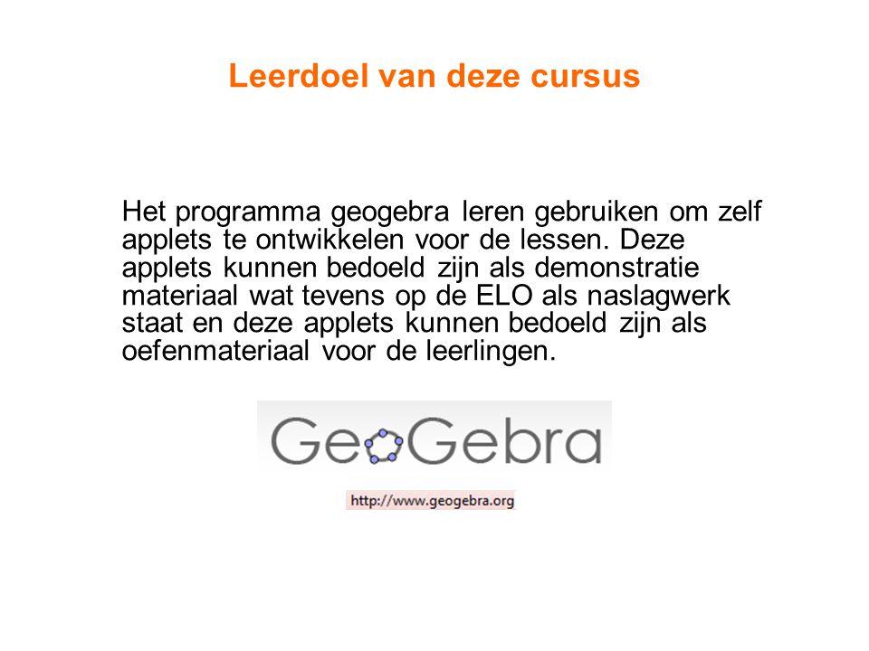 Leerdoel van deze cursus Het programma geogebra leren gebruiken om zelf applets te ontwikkelen voor de lessen. Deze applets kunnen bedoeld zijn als de