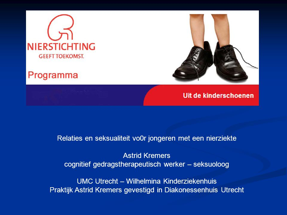 Relaties en seksualiteit vo0r jongeren met een nierziekte Astrid Kremers cognitief gedragstherapeutisch werker – seksuoloog UMC Utrecht – Wilhelmina K