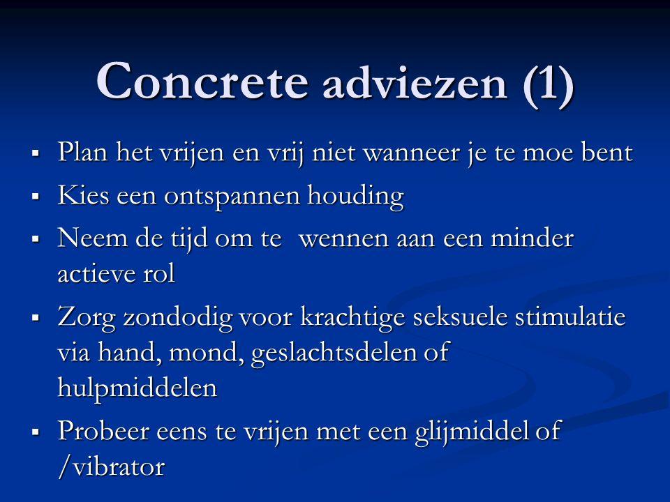 Concrete adviezen (1)  Plan het vrijen en vrij niet wanneer je te moe bent  Kies een ontspannen houding  Neem de tijd om te wennen aan een minder a