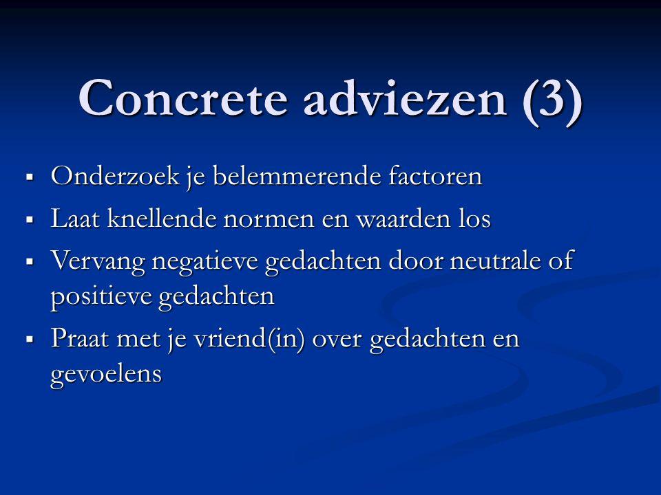 Concrete adviezen (3)  Onderzoek je belemmerende factoren  Laat knellende normen en waarden los  Vervang negatieve gedachten door neutrale of posit