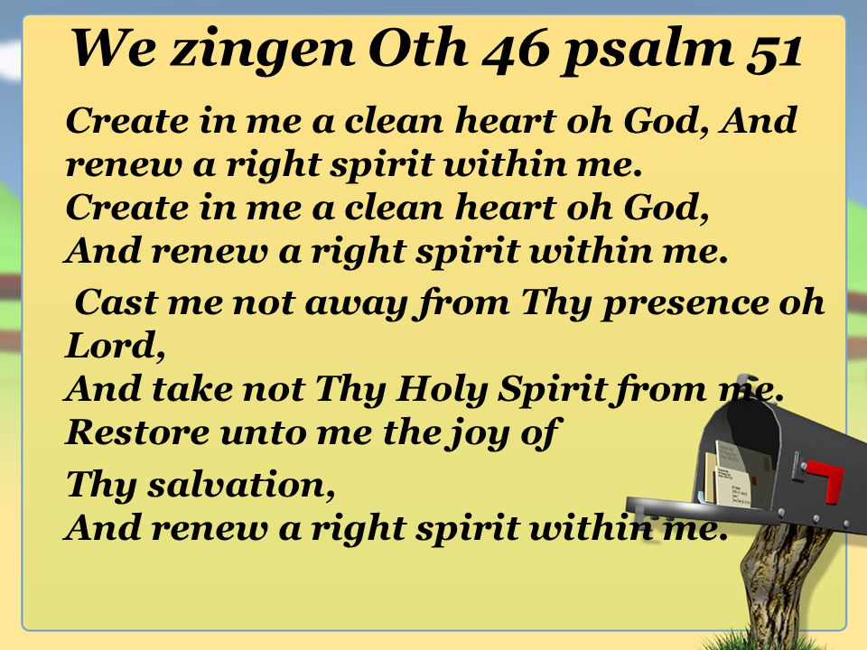 We zingen Oth 46 psalm 51 Create in me a clean heart oh God, And renew a right spirit within me.