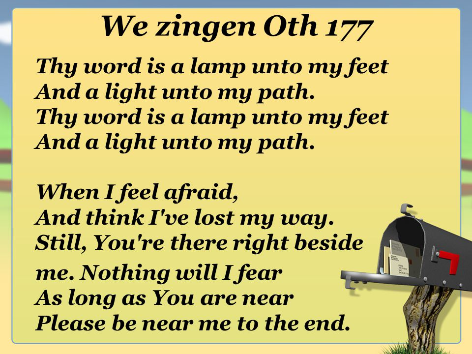 We zingen Oth 177 Thy word is a lamp unto my feet And a light unto my path. Thy word is a lamp unto my feet And a light unto my path. When I feel afra