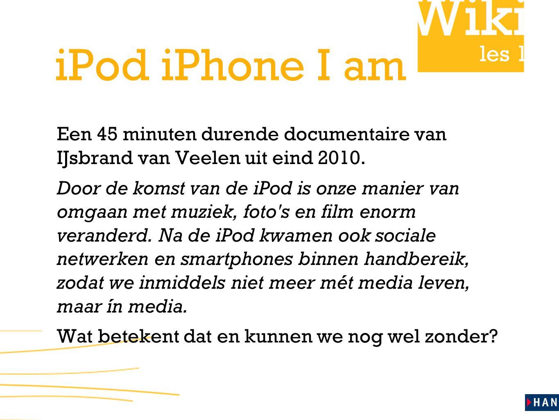 les 1 iPod iPhone I am Een 45 minuten durende documentaire van IJsbrand van Veelen uit eind 2010. Door de komst van de iPod is onze manier van omgaan