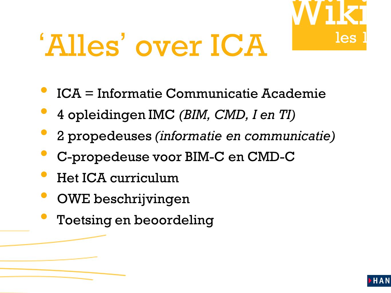 les 1 ' Alles ' over ICA • ICA = Informatie Communicatie Academie • 4 opleidingen IMC (BIM, CMD, I en TI) • 2 propedeuses (informatie en communicatie) • C-propedeuse voor BIM-C en CMD-C • Het ICA curriculum • OWE beschrijvingen • Toetsing en beoordeling