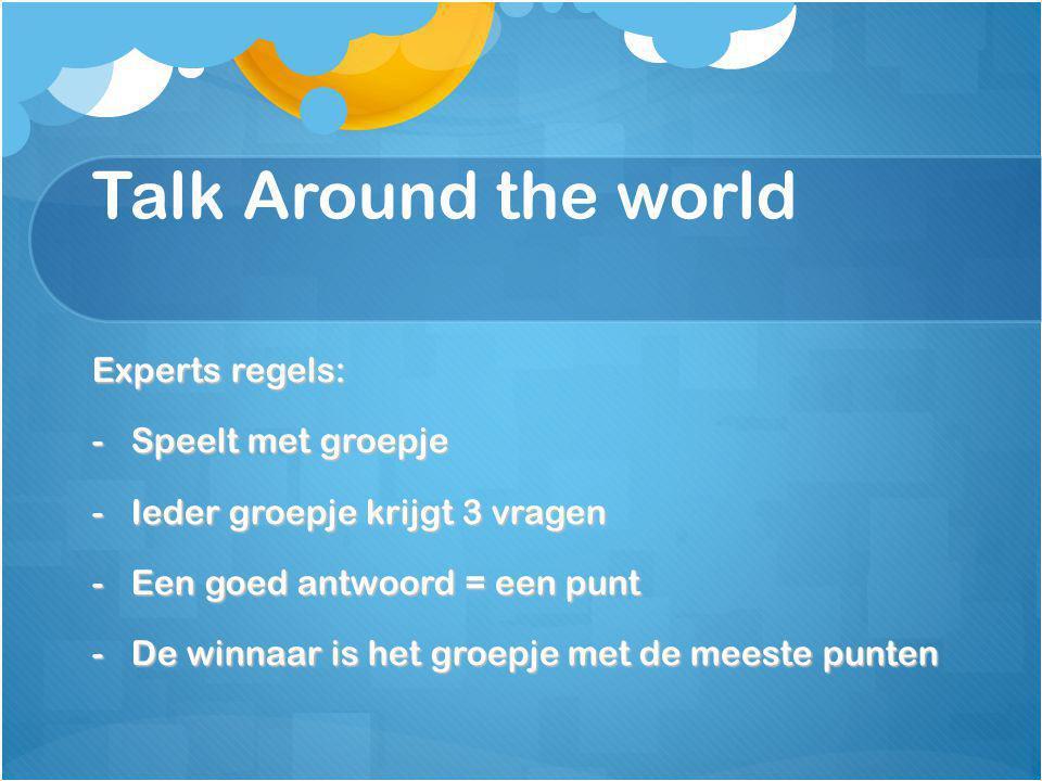 Talk Around the world Experts regels: -Speelt met groepje -Ieder groepje krijgt 3 vragen -Een goed antwoord = een punt -De winnaar is het groepje met de meeste punten