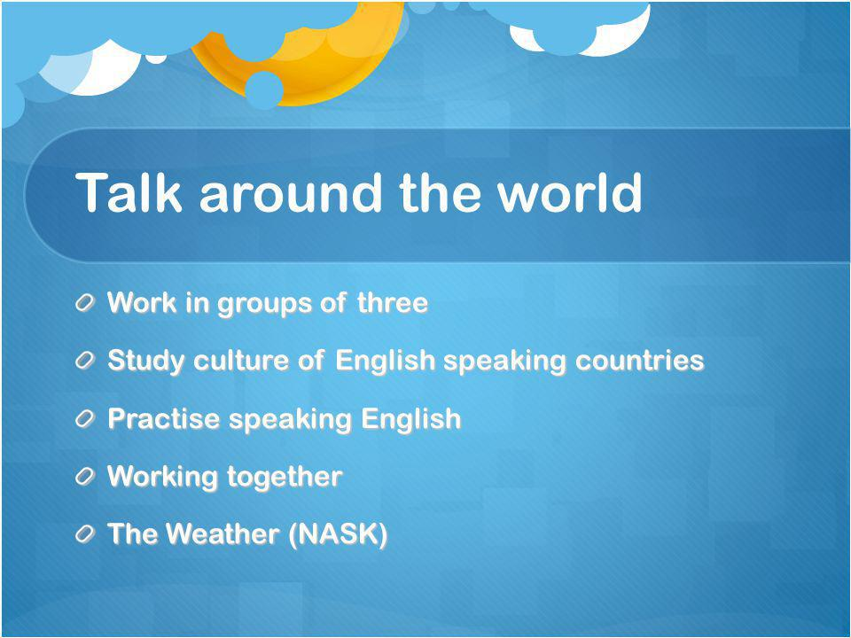 Talk around the world Work in groups of three Study culture of English speaking countries Practise speaking English Working together The Weather (NASK