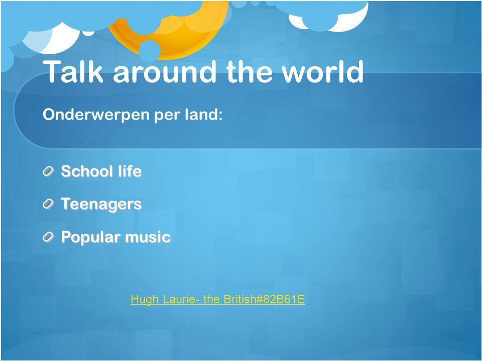 Talk around the world Onderwerpen per land: School life Teenagers Popular music Hugh Laurie- the British#82B61E