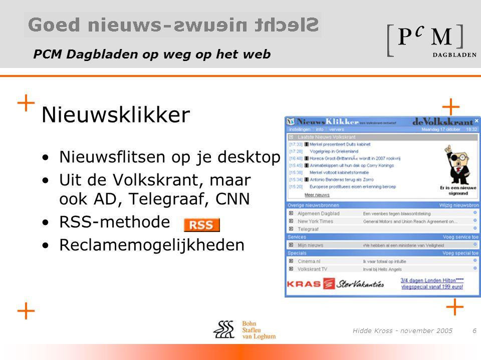 PCM Dagbladen op weg op het web + + + + Hidde Kross - november 20056 Nieuwsklikker •Nieuwsflitsen op je desktop •Uit de Volkskrant, maar ook AD, Teleg