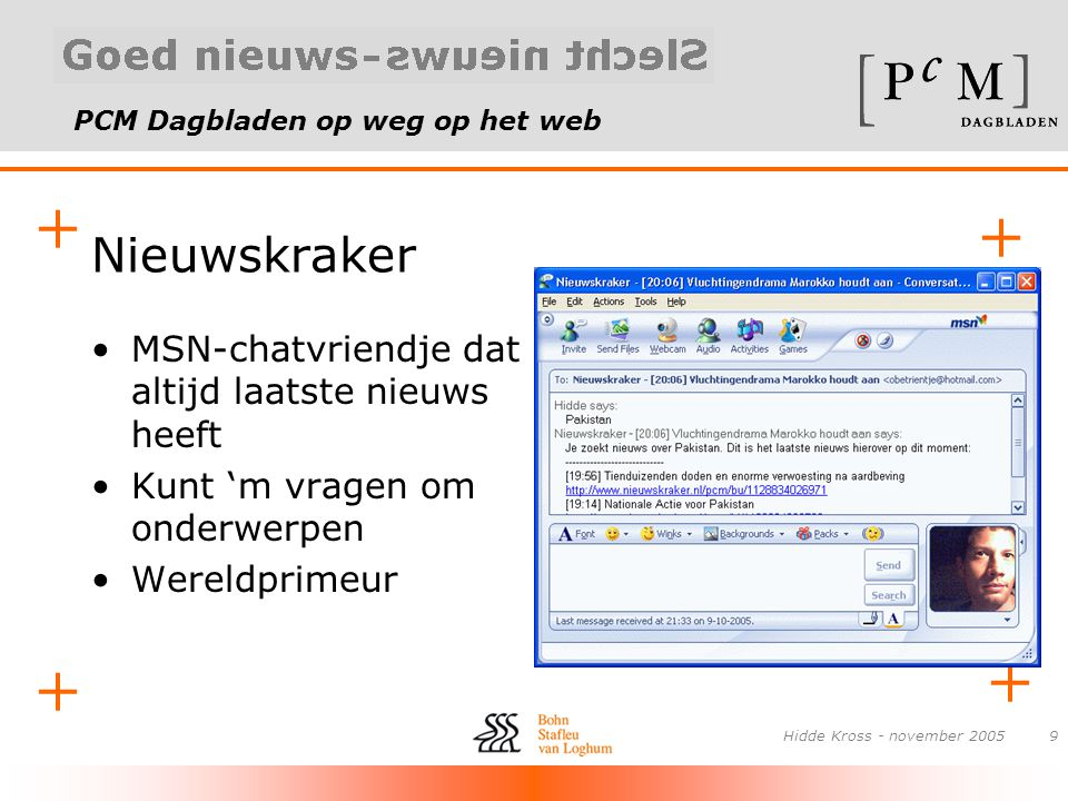 PCM Dagbladen op weg op het web + + + + Hidde Kross - november 20059 Nieuwskraker •MSN-chatvriendje dat altijd laatste nieuws heeft •Kunt 'm vragen om