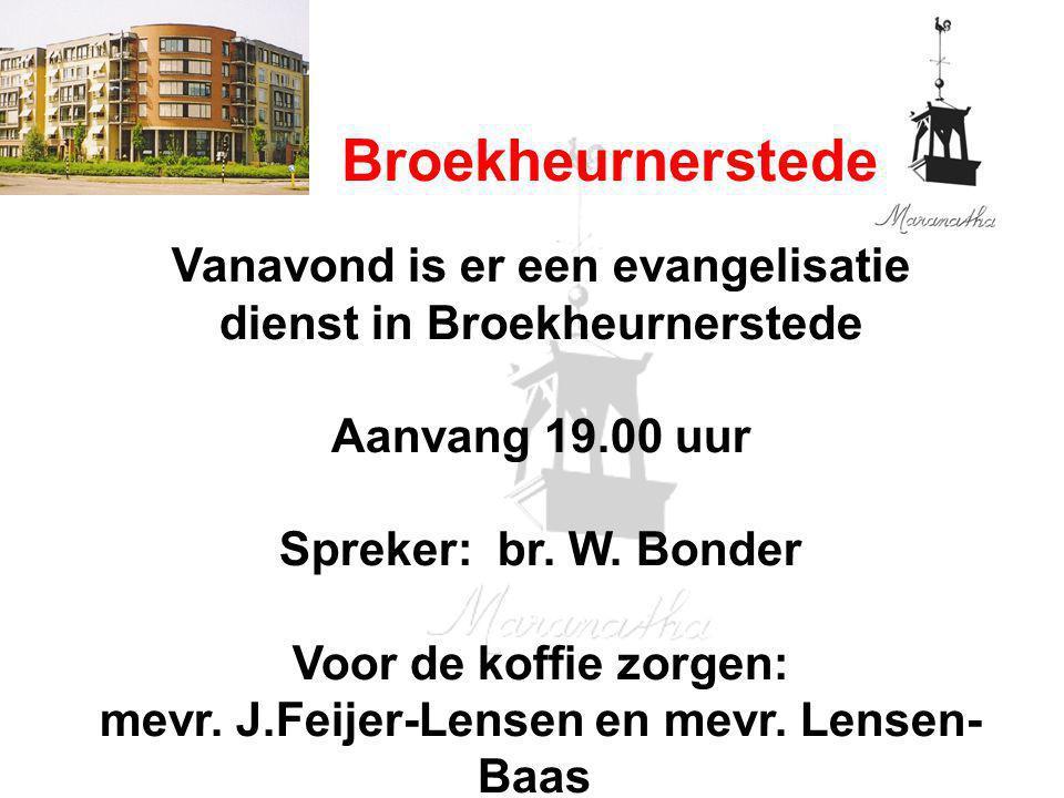 Broekheurnerstede Vanavond is er een evangelisatie dienst in Broekheurnerstede Aanvang 19.00 uur Spreker: br. W. Bonder Voor de koffie zorgen: mevr. J
