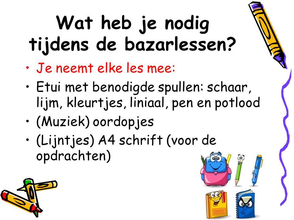 Wat heb je nodig tijdens de bazarlessen? •Je neemt elke les mee: •Etui met benodigde spullen: schaar, lijm, kleurtjes, liniaal, pen en potlood •(Muzie