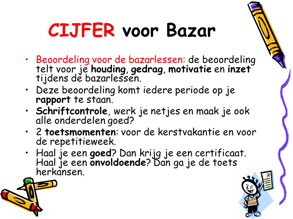 CIJFER voor Bazar •Beoordeling voor de bazarlessen: de beoordeling telt voor je houding, gedrag, motivatie en inzet tijdens de bazarlessen. •Deze beoo