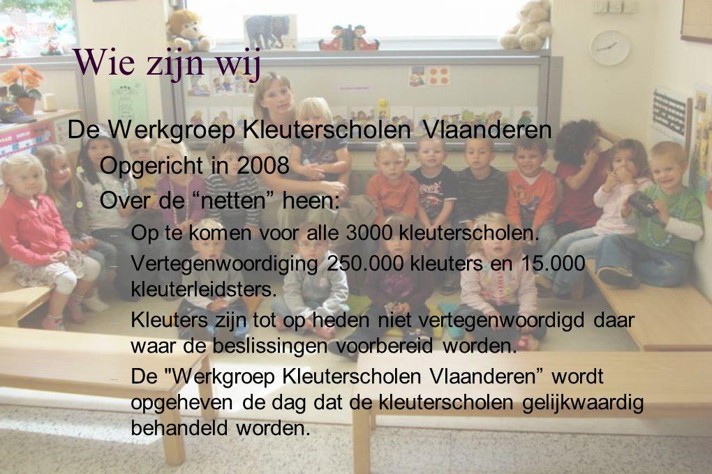Wie zijn wij  De Werkgroep Kleuterscholen Vlaanderen  Opgericht in 2008  Over de netten heen:  Op te komen voor alle 3000 kleuterscholen.