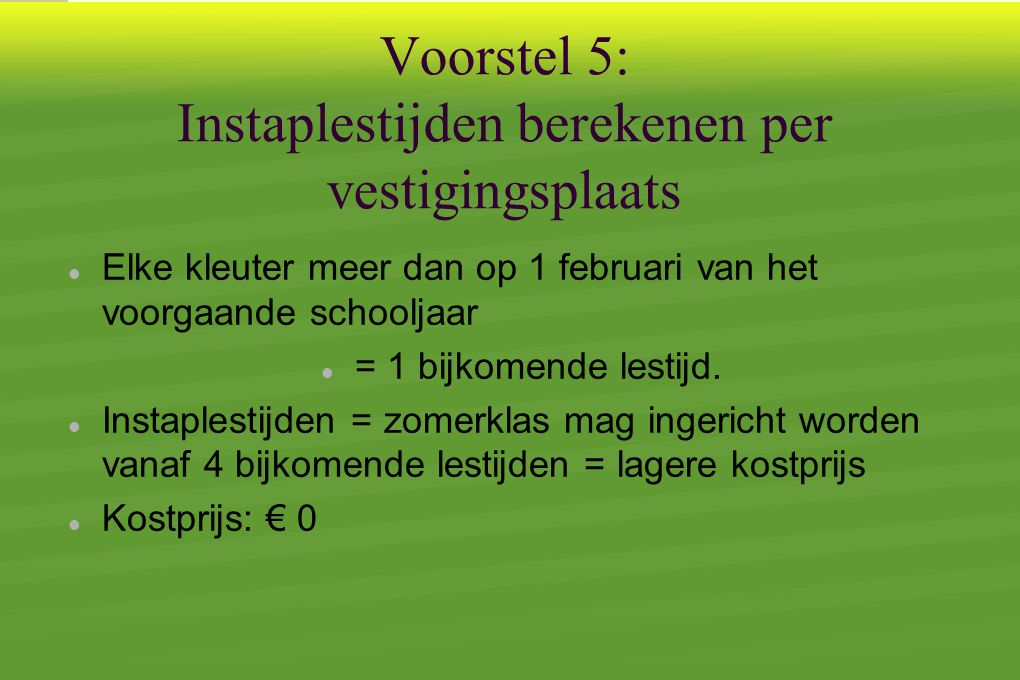 Voorstel 5: Instaplestijden berekenen per vestigingsplaats  Elke kleuter meer dan op 1 februari van het voorgaande schooljaar  = 1 bijkomende lestijd.