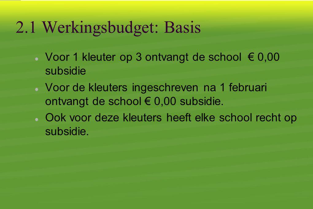 2.1 Werkingsbudget: Basis  Voor 1 kleuter op 3 ontvangt de school € 0,00 subsidie  Voor de kleuters ingeschreven na 1 februari ontvangt de school € 0,00 subsidie.