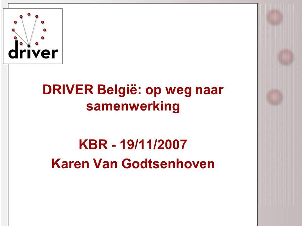 DRIVER België: op weg naar samenwerking KBR - 19/11/2007 Karen Van Godtsenhoven