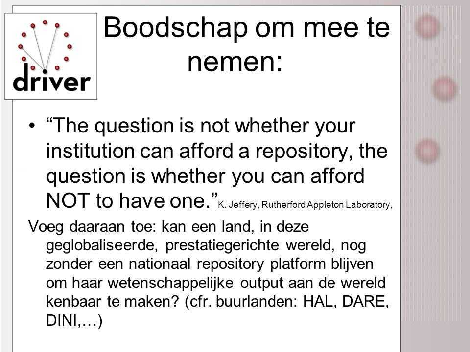 Boodschap om mee te nemen: • The question is not whether your institution can afford a repository, the question is whether you can afford NOT to have one. K.