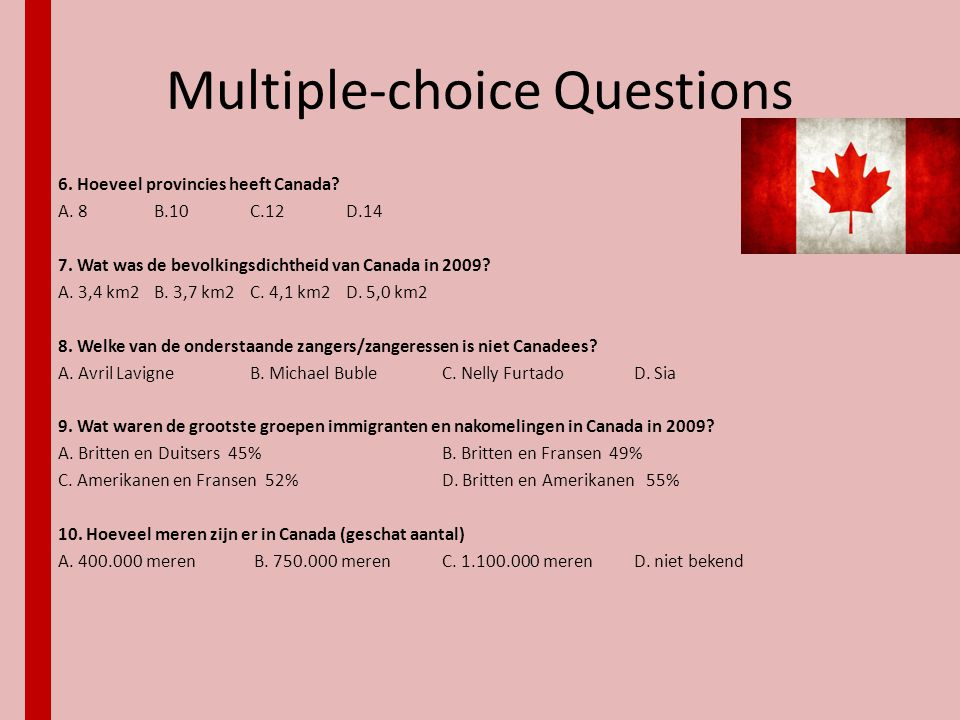 Multiple-choice Questions 6. Hoeveel provincies heeft Canada? A. 8B.10C.12D.14 7. Wat was de bevolkingsdichtheid van Canada in 2009? A. 3,4 km2B. 3,7