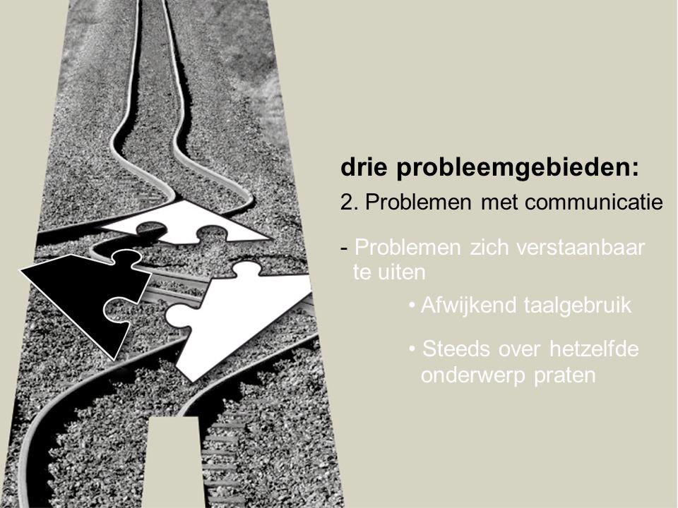 drie probleemgebieden: 2. Problemen met communicatie - Problemen zich verstaanbaar te uiten • Afwijkend taalgebruik • Steeds over hetzelfde onderwerp