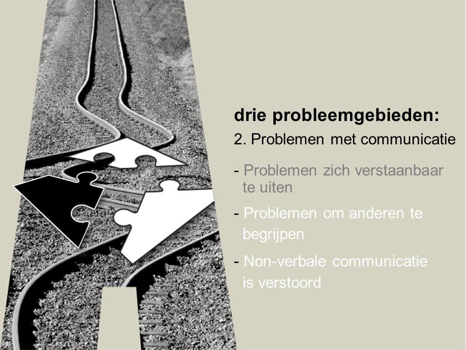drie probleemgebieden: 2. Problemen met communicatie - Problemen zich verstaanbaar te uiten - Problemen om anderen te begrijpen - Non-verbale communic