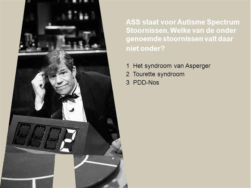 ASS staat voor Autisme Spectrum Stoornissen. Welke van de onder genoemde stoornissen valt daar niet onder? 1 Het syndroom van Asperger 2 Tourette synd