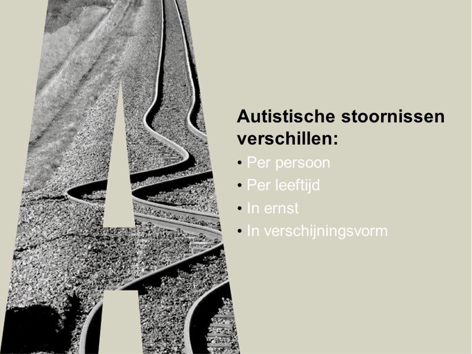 Autistische stoornissen verschillen: • Per persoon • Per leeftijd • In ernst • In verschijningsvorm
