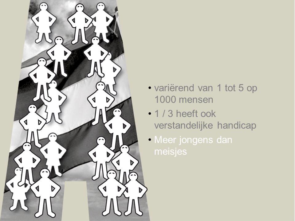 •variërend van 1 tot 5 op 1000 mensen •1 / 3 heeft ook verstandelijke handicap •Meer jongens dan meisjes