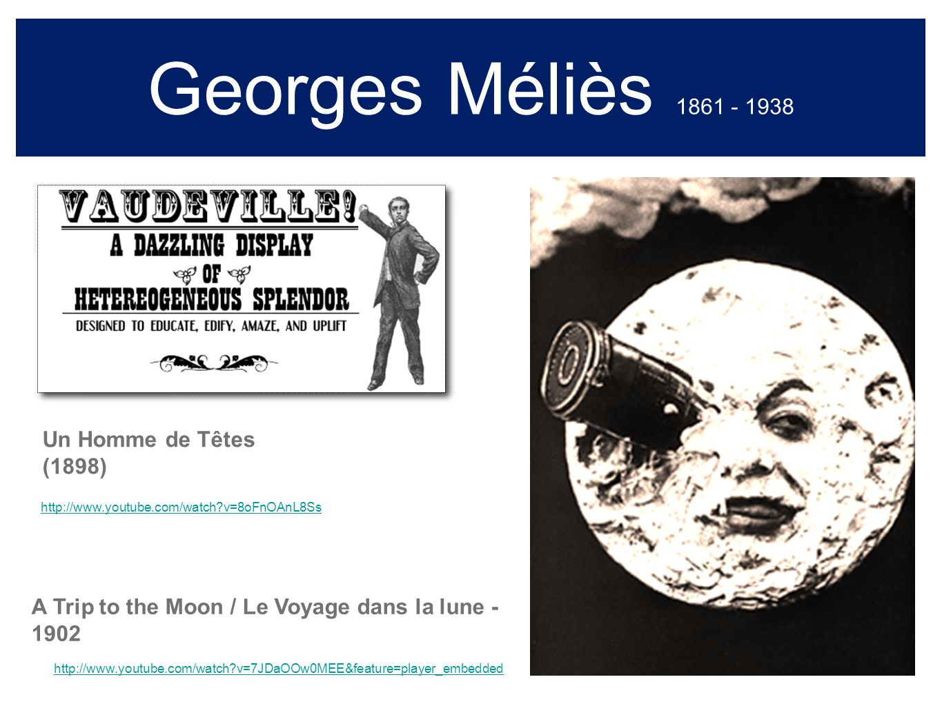 Georges Méliès 1861 - 1938 A Trip to the Moon / Le Voyage dans la lune - 1902 Un Homme de Têtes (1898) http://www.youtube.com/watch v=7JDaOOw0MEE&feature=player_embedded http://www.youtube.com/watch v=8oFnOAnL8Ss