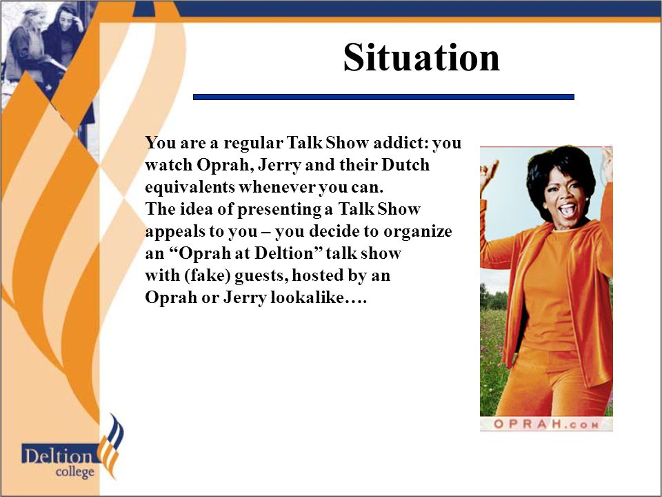 Situation You are a regular Talk Show addict: you watch Oprah, Jerry and their Dutch equivalents whenever you can.