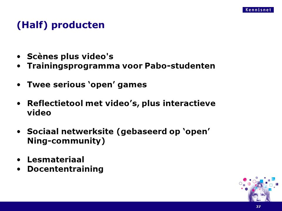 (Half) producten •Scènes plus video's •Trainingsprogramma voor Pabo-studenten •Twee serious 'open' games •Reflectietool met video's, plus interactieve