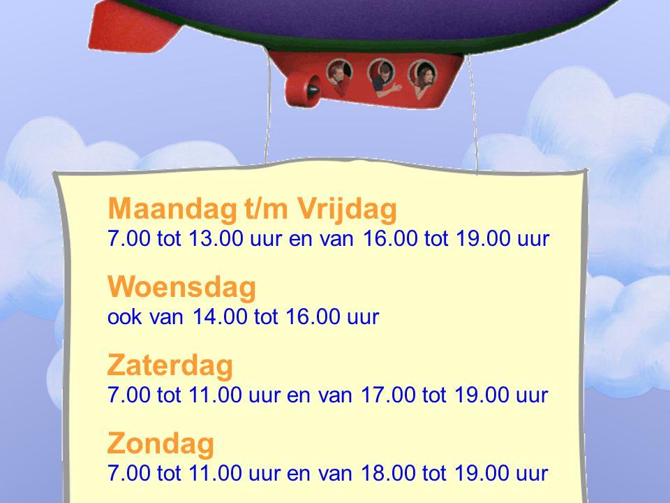 ____________________________ _______________________________ Maandag t/m Vrijdag 7.00 tot 13.00 uur en van 16.00 tot 19.00 uur Woensdag ook van 14.00 tot 16.00 uur Zaterdag 7.00 tot 11.00 uur en van 17.00 tot 19.00 uur Zondag 7.00 tot 11.00 uur en van 18.00 tot 19.00 uur