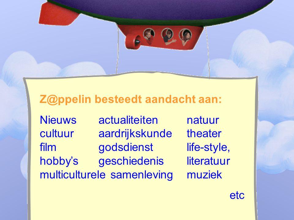 ____________________________ _______________________________ Z@ppelin besteedt aandacht aan: Nieuws actualiteitennatuur cultuuraardrijkskundetheater filmgodsdienstlife-style, hobby'sgeschiedenis literatuur multiculturele samenleving muziek etc