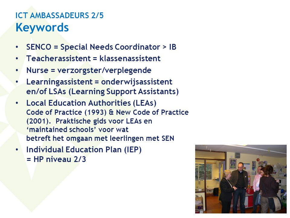 ICT AMBASSADEURS 2/5 Keywords • SENCO = Special Needs Coordinator > IB • Teacherassistent = klassenassistent • Nurse = verzorgster/verplegende • Learningassistent = onderwijsassistent en/of LSAs (Learning Support Assistants) • Local Education Authorities (LEAs) Code of Practice (1993) & New Code of Practice (2001).