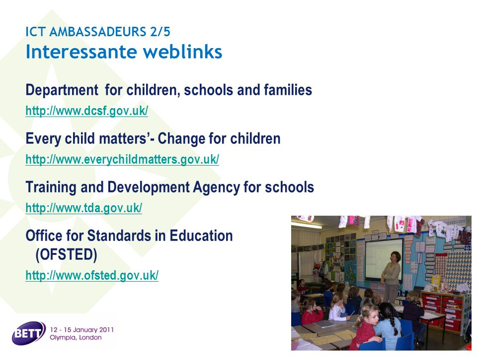 ICT AMBASSADEURS 2/5 Interessante weblinks Department for children, schools and families http://www.dcsf.gov.uk/ Every child matters'- Change for children http://www.everychildmatters.gov.uk/ Training and Development Agency for schools http://www.tda.gov.uk/ Office for Standards in Education (OFSTED) http://www.ofsted.gov.uk/