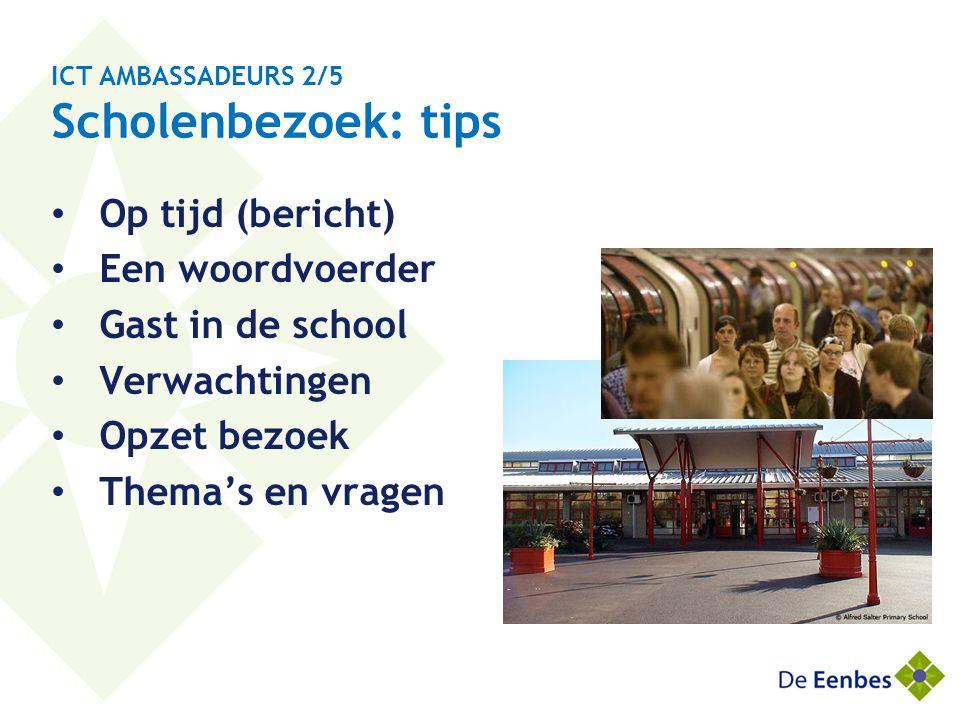ICT AMBASSADEURS 2/5 Scholenbezoek: tips • Op tijd (bericht) • Een woordvoerder • Gast in de school • Verwachtingen • Opzet bezoek • Thema's en vragen