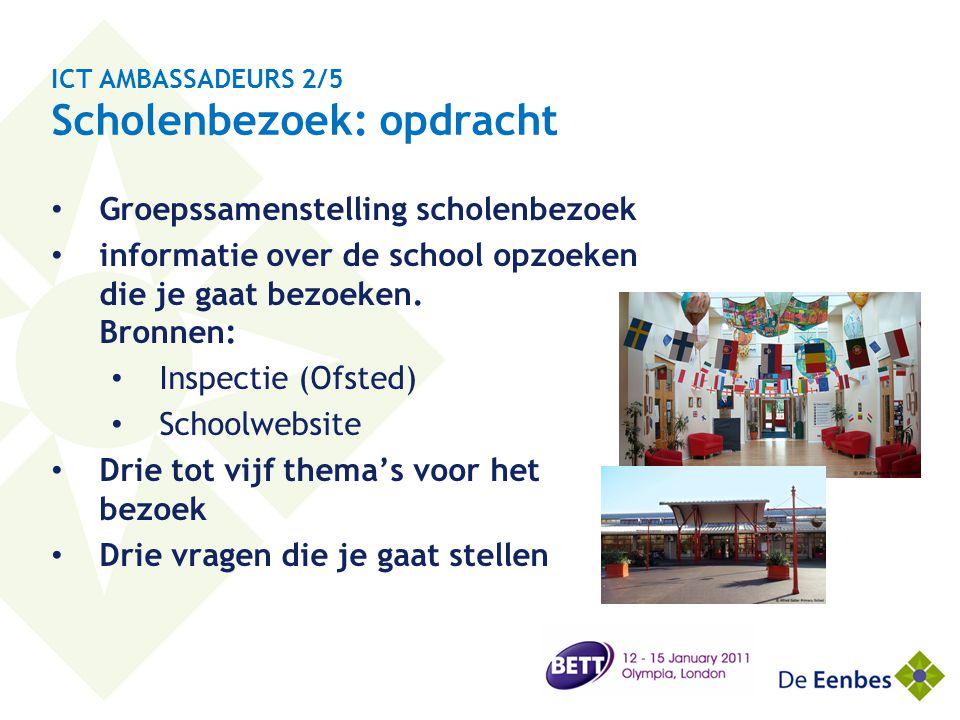 ICT AMBASSADEURS 2/5 Scholenbezoek: opdracht • Groepssamenstelling scholenbezoek • informatie over de school opzoeken die je gaat bezoeken. Bronnen: •