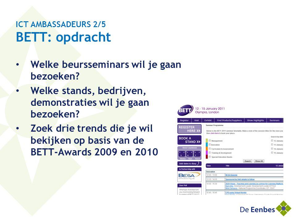 ICT AMBASSADEURS 2/5 BETT: opdracht • Welke beursseminars wil je gaan bezoeken? • Welke stands, bedrijven, demonstraties wil je gaan bezoeken? • Zoek