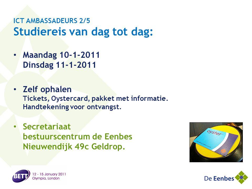 ICT AMBASSADEURS 2/5 Studiereis van dag tot dag: • Maandag 10-1-2011 Dinsdag 11-1-2011 • Zelf ophalen Tickets, Oystercard, pakket met informatie. Hand