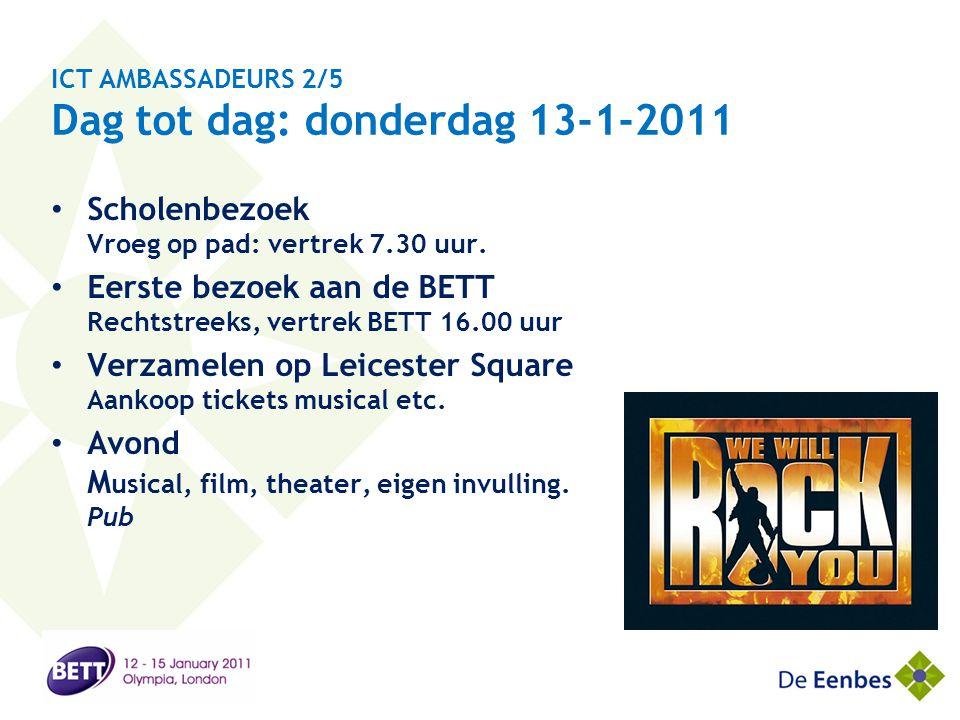 ICT AMBASSADEURS 2/5 Dag tot dag: donderdag 13-1-2011 • Scholenbezoek Vroeg op pad: vertrek 7.30 uur. • Eerste bezoek aan de BETT Rechtstreeks, vertre