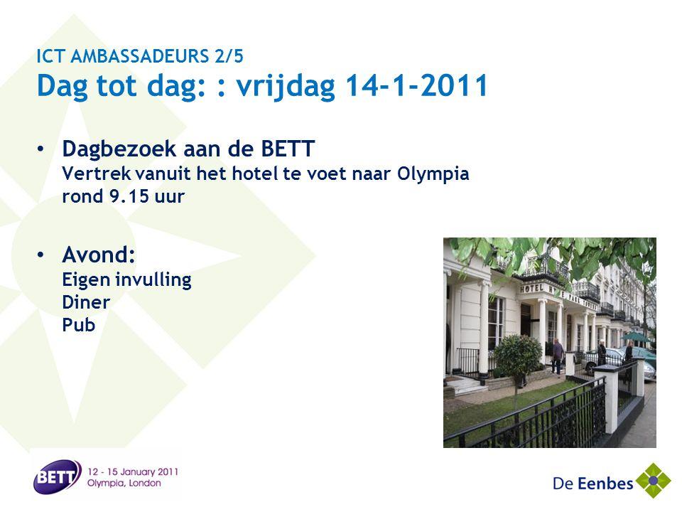 ICT AMBASSADEURS 2/5 Dag tot dag: : vrijdag 14-1-2011 • Dagbezoek aan de BETT Vertrek vanuit het hotel te voet naar Olympia rond 9.15 uur • Avond: Eig