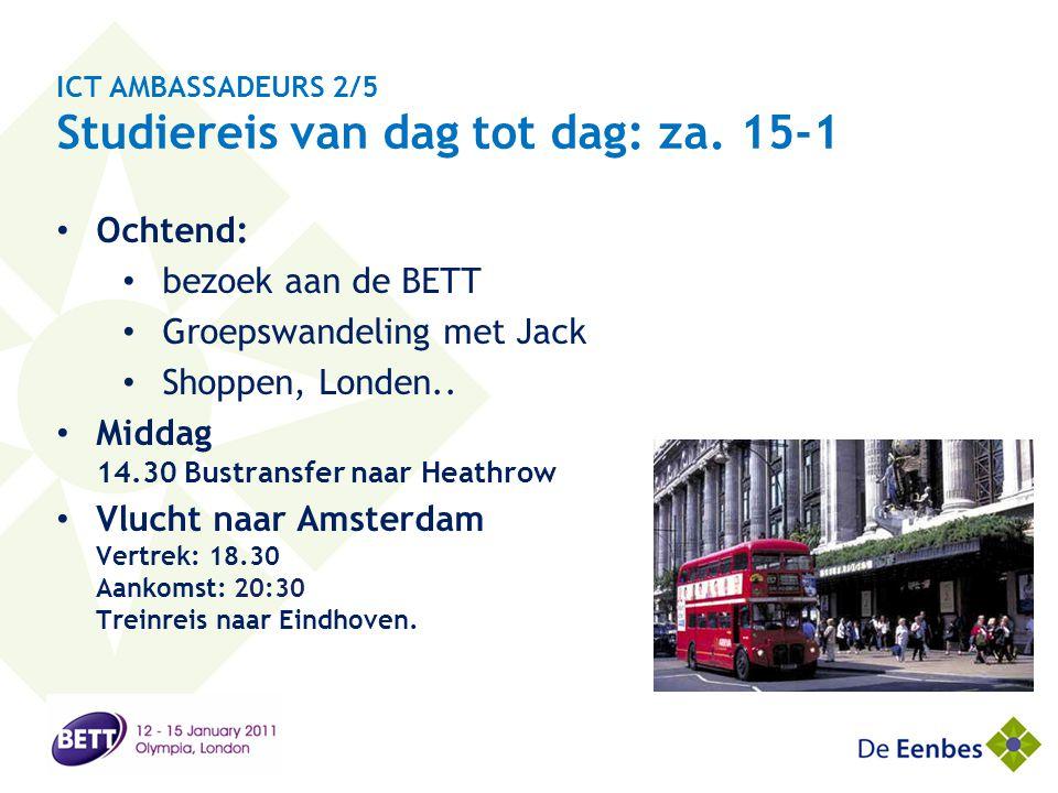 ICT AMBASSADEURS 2/5 Studiereis van dag tot dag: za. 15-1 • Ochtend: • bezoek aan de BETT • Groepswandeling met Jack • Shoppen, Londen.. • Middag 14.3