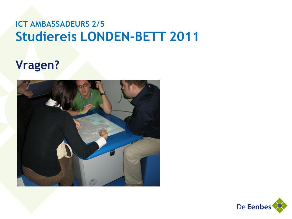 ICT AMBASSADEURS 2/5 Studiereis LONDEN-BETT 2011 Vragen?