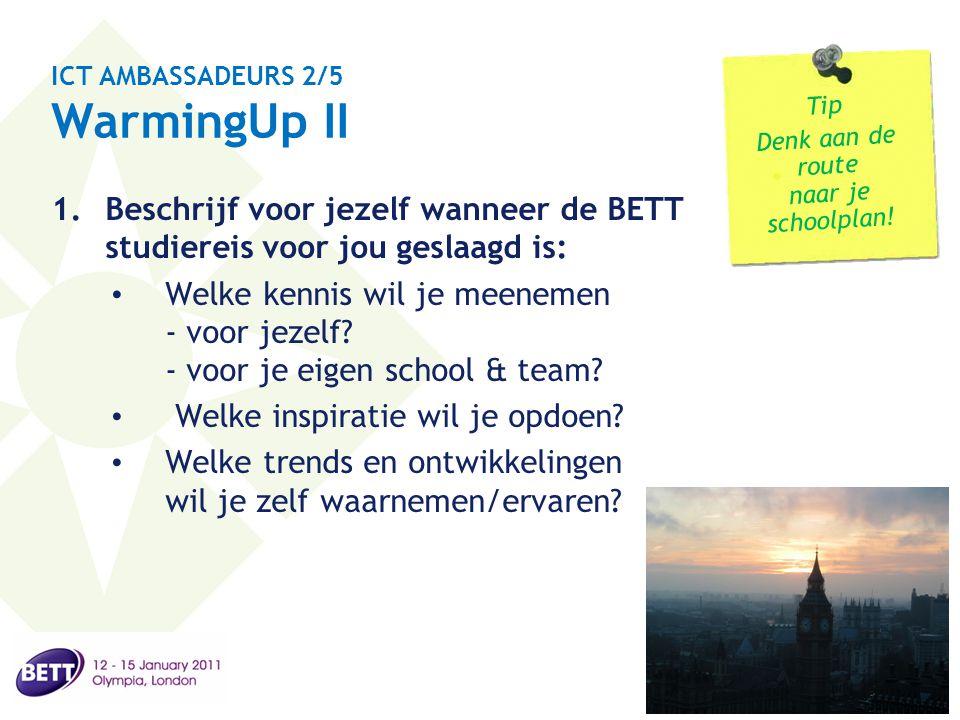 ICT AMBASSADEURS 2/5 WarmingUp II 1.Beschrijf voor jezelf wanneer de BETT studiereis voor jou geslaagd is: • Welke kennis wil je meenemen - voor jezel