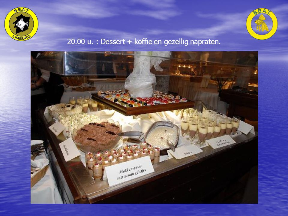 20.00 u. : Dessert + koffie en gezellig napraten.