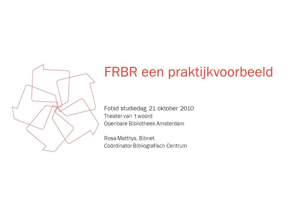FRBR een praktijkvoorbeeld Fobid studiedag 21 oktober 2010 Theater van 't woord Openbare Bibliotheek Amsterdam Rosa Matthys, Bibnet Coördinator Bibliografisch Centrum