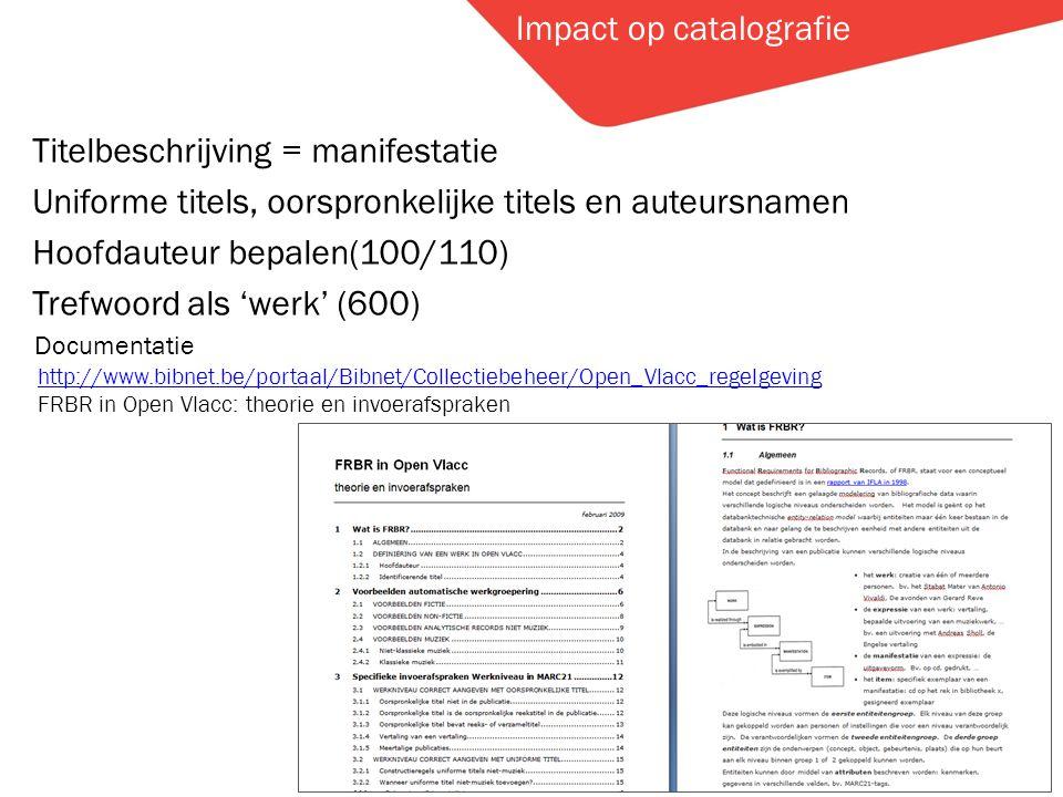 Hier staat de titel Impact op catalografie Titelbeschrijving = manifestatie Uniforme titels, oorspronkelijke titels en auteursnamen Hoofdauteur bepalen(100/110) Trefwoord als 'werk' (600) http://www.bibnet.be/portaal/Bibnet/Collectiebeheer/Open_Vlacc_regelgeving FRBR in Open Vlacc: theorie en invoerafspraken Documentatie