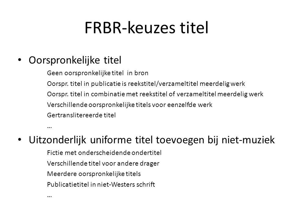 FRBR-keuzes titel • Oorspronkelijke titel Geen oorspronkelijke titel in bron Oorspr.