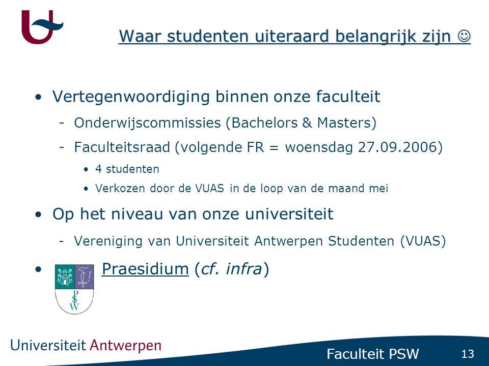 13 Faculteit PSW Waar studenten uiteraard belangrijk zijn  •Vertegenwoordiging binnen onze faculteit -Onderwijscommissies (Bachelors & Masters) -Faculteitsraad (volgende FR = woensdag 27.09.2006) •4 studenten •Verkozen door de VUAS in de loop van de maand mei •Op het niveau van onze universiteit -Vereniging van Universiteit Antwerpen Studenten (VUAS) • Praesidium (cf.