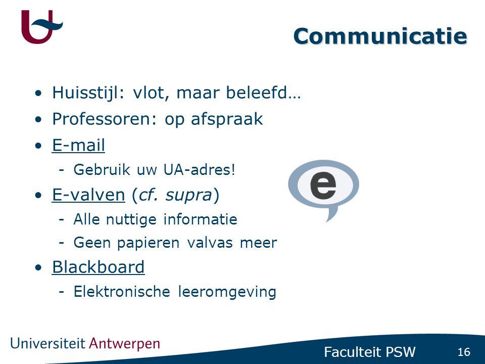 16 Faculteit PSW Communicatie •Huisstijl: vlot, maar beleefd… •Professoren: op afspraak •E-mail -Gebruik uw UA-adres! •E-valven (cf. supra) -Alle nutt